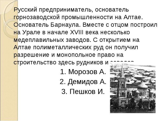 Русский предприниматель, основатель горнозаводской промышленности на Алтае....