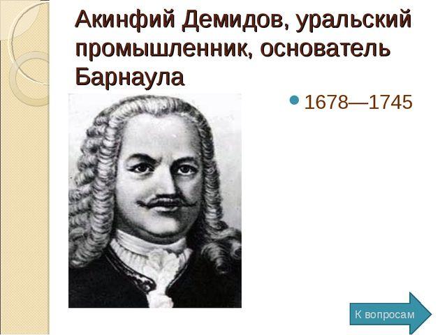 Акинфий Демидов, уральский промышленник, основатель Барнаула 1678—1745 К вопр...