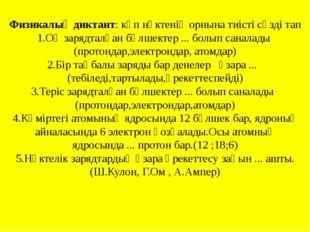 Физикалық диктант: көп нүктенің орнына тиісті сөзді тап 1.Оң зарядталған бөлш
