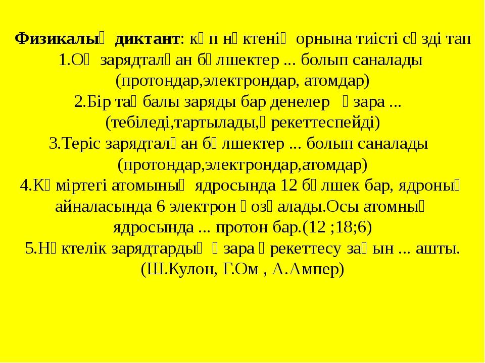 Физикалық диктант: көп нүктенің орнына тиісті сөзді тап 1.Оң зарядталған бөлш...