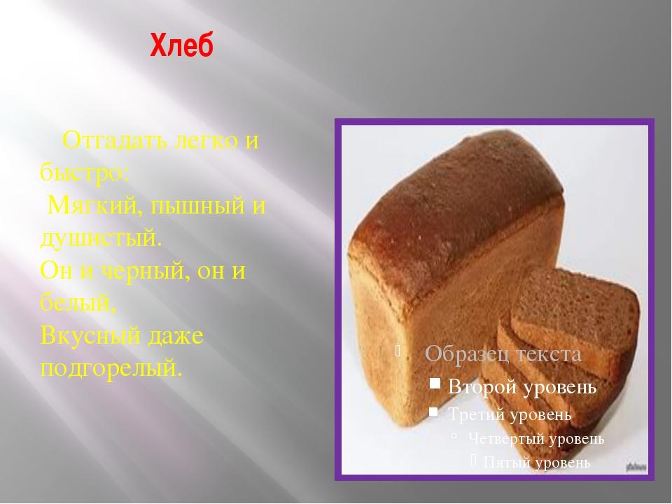 Хлеб Отгадать легко и быстро: Мягкий, пышный и душистый. Он и черный, он и бе...