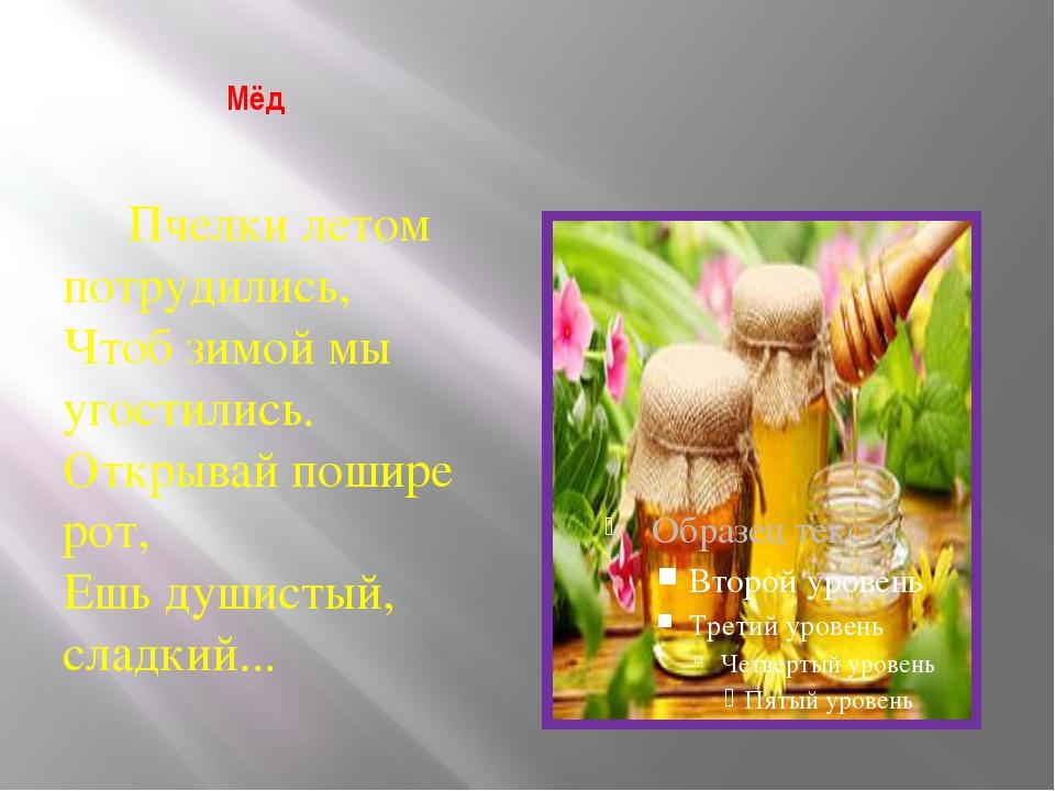 Мёд Пчелки летом потрудились, Чтоб зимой мы угостились. Открывай пошире рот,...