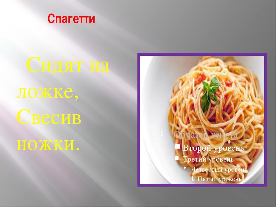 Спагетти Сидят на ложке, Свесив ножки.