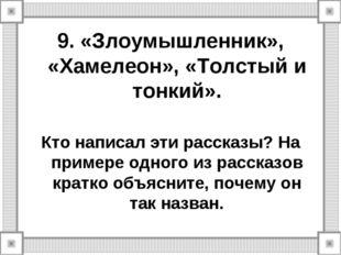 9. «Злоумышленник», «Хамелеон», «Толстый и тонкий». Кто написал эти рассказы?