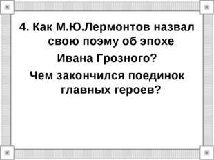 4. Как М.Ю.Лермонтов назвал свою поэму об эпохе Ивана Грозного? Чем закончилс