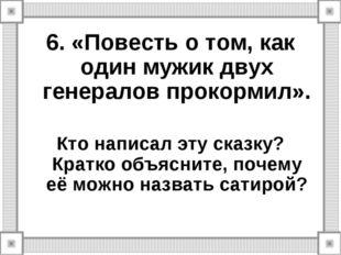 6. «Повесть о том, как один мужик двух генералов прокормил». Кто написал эту
