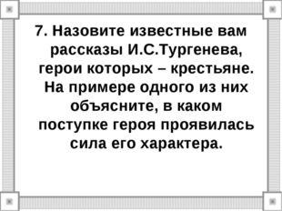 7. Назовите известные вам рассказы И.С.Тургенева, герои которых – крестьяне.