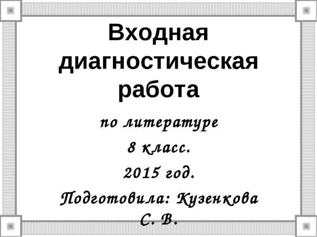 Входная диагностическая работа по литературе 8 класс. 2015 год. Подготовила:...