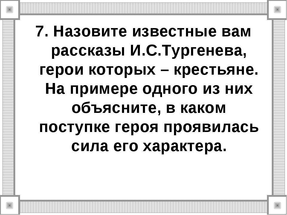 7. Назовите известные вам рассказы И.С.Тургенева, герои которых – крестьяне....