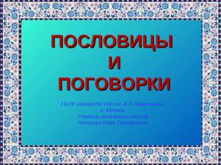 ПОСЛОВИЦЫ И ПОГОВОРКИ ГБОУ «Школа № 760 им. А.П. Маресьева» г. Москвы Учител