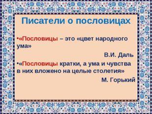 Писатели о пословицах «Пословицы – это «цвет народного ума» В.И. Даль «Послов