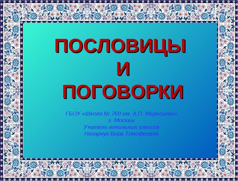 ПОСЛОВИЦЫ И ПОГОВОРКИ ГБОУ «Школа № 760 им. А.П. Маресьева» г. Москвы Учител...