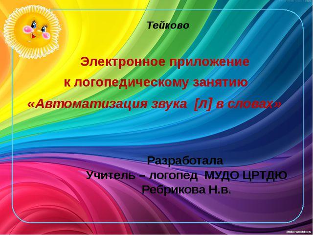 Разработала Учитель – логопед МУДО ЦРТДЮ Ребрикова Н.в. Тейково Электронное п...