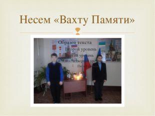 Несем «Вахту Памяти» 