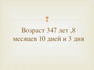 Возраст 347 лет ,8 месяцев 10 дней и 3 дня 