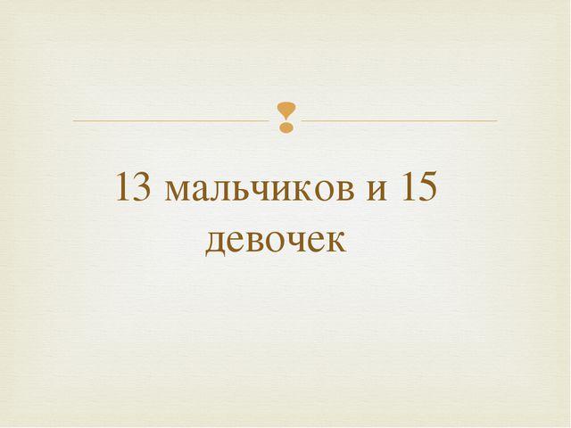13 мальчиков и 15 девочек 