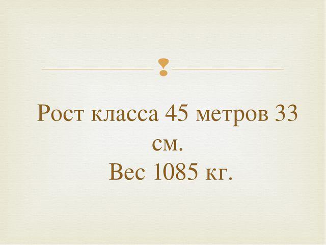 Рост класса 45 метров 33 см. Вес 1085 кг. 