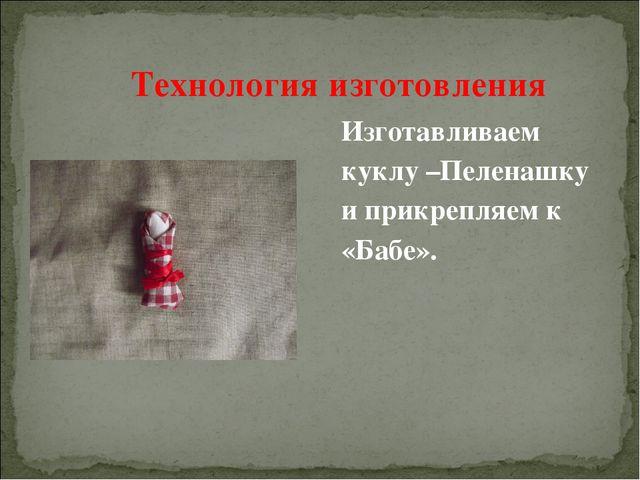Изготавливаем куклу –Пеленашку и прикрепляем к «Бабе». Технология изготовления