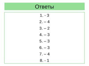 Ответы 1. - 3 2. – 4 3. – 2 4. – 3 5. – 3 6. – 3 7. – 4 8. - 1