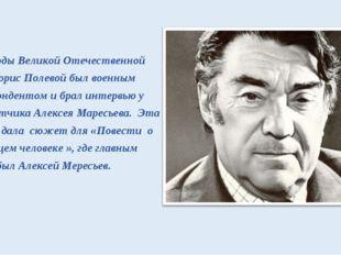 В годы Великой Отечественной войны Борис Полевой был военным корреспонденто