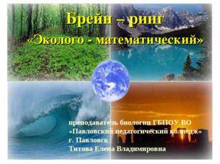 Брейн – ринг «Эколого - математический» преподаватель биологии ГБПОУ ВО «Павл