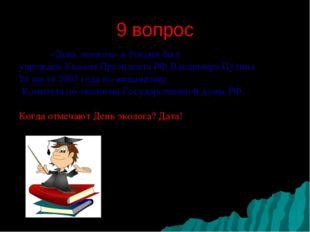 9 вопрос  «День эколога» в России был учрежден Указом Президента РФ Владими