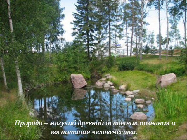Природа – могучий древний источник познания и воспитания человечества.