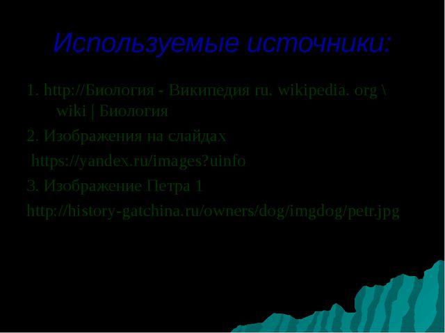 Используемые источники: 1. http://Биология - Википедия ru. wikipedia. org \ w...