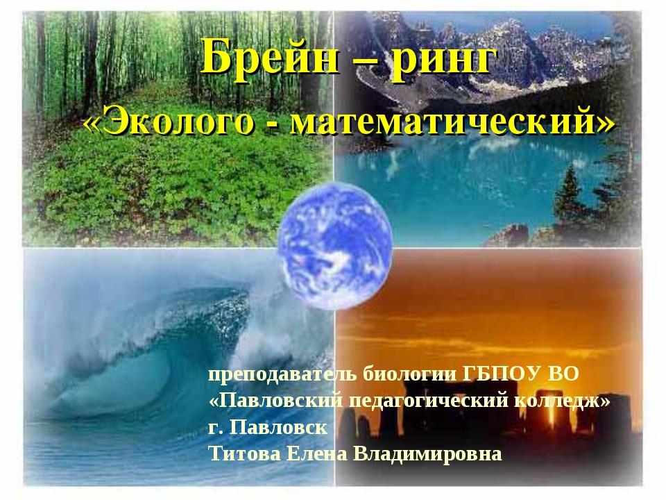 Брейн – ринг «Эколого - математический» преподаватель биологии ГБПОУ ВО «Павл...