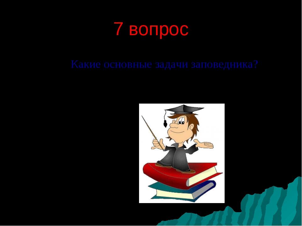 7 вопрос Какие основные задачи заповедника?