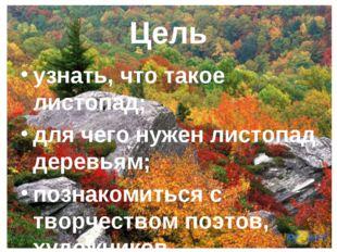 Цель узнать, что такое листопад; для чего нужен листопад деревьям; познакомит
