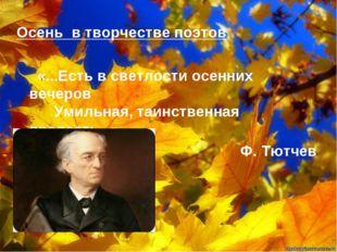 Осень в творчестве поэтов   «...Есть в светлости осенних вечеров   Ум