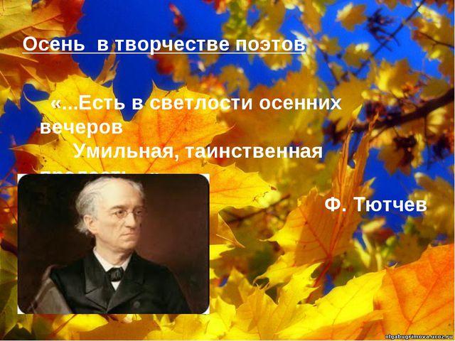 Осень в творчестве поэтов   «...Есть в светлости осенних вечеров   Ум...