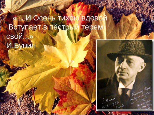«....И Осень тихою вдовой Вступает в пёстрый терем свой...» И.Бунин