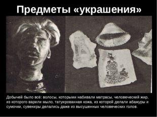 Предметы «украшения» Добычей было всё: волосы, которыми набивали матрасы, чел