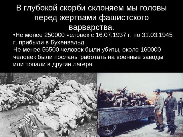 В глубокой скорби склоняем мы головы перед жертвами фашистского варварства. ....