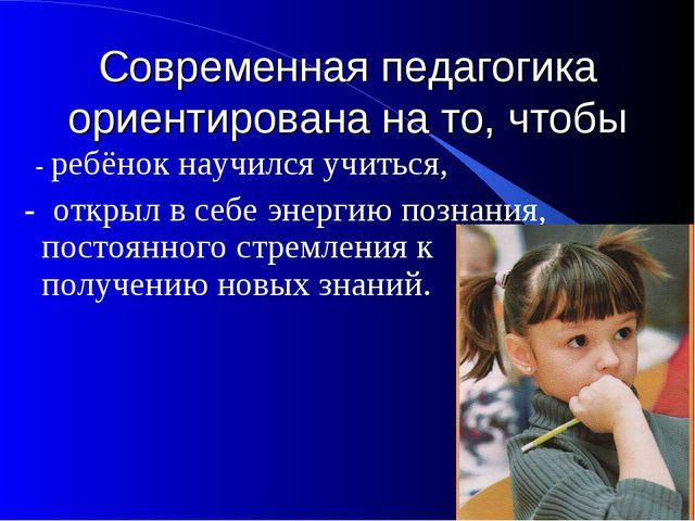 Современная педагогика ориентирована на то, чтобы - ребёнок научился учиться,...