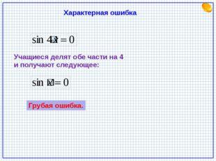 Характерная ошибка Учащиеся делят обе части на 4 и получают следующее: Грубая