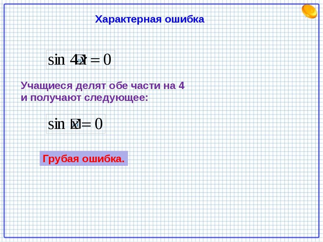 Характерная ошибка Учащиеся делят обе части на 4 и получают следующее: Грубая...