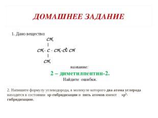ДОМАШНЕЕ ЗАДАНИЕ 1. Дано вещество: СН3 | СН3- С - СН2-С≡СН | СН3 название: 2