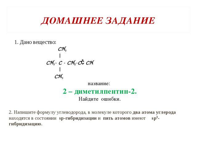 ДОМАШНЕЕ ЗАДАНИЕ 1. Дано вещество: СН3 | СН3- С - СН2-С≡СН | СН3 название: 2...