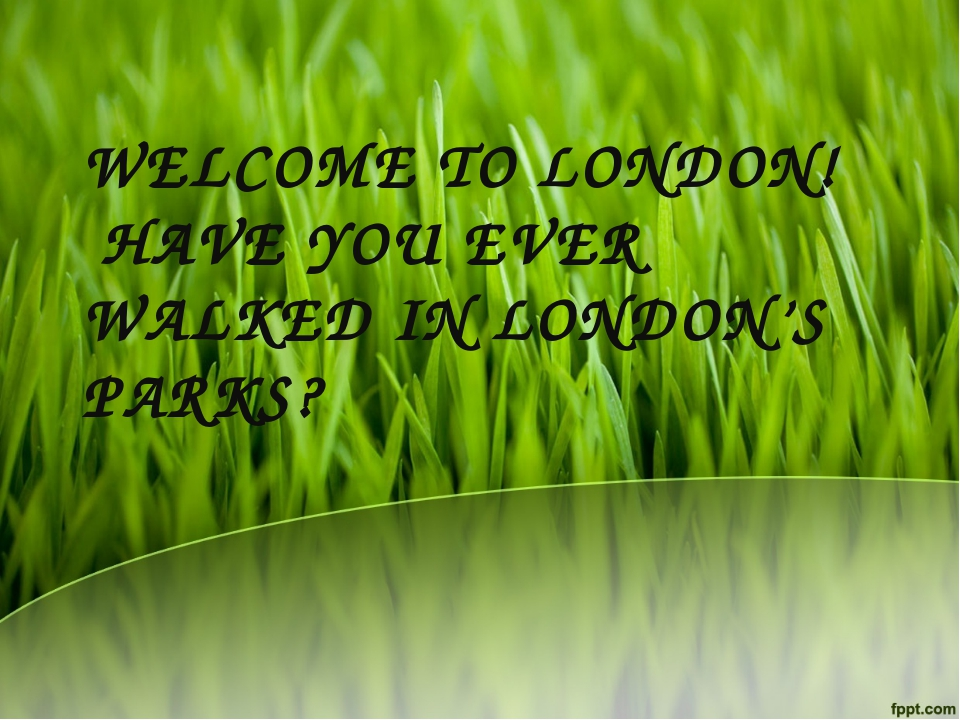 WELCOME TO LONDON! HAVE YOU EVER WALKED IN LONDON'S PARKS?
