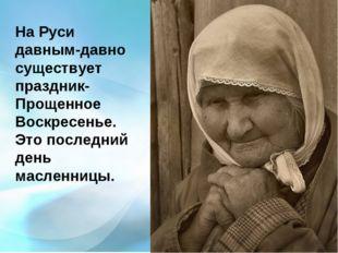 На Руси давным-давно существует праздник- Прощенное Воскресенье. Это последни