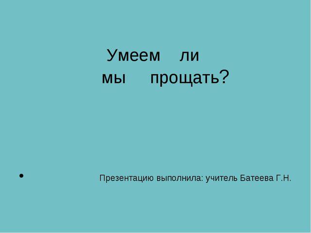 Умеем ли мы прощать? Презентацию выполнила: учитель Батеева Г.Н.