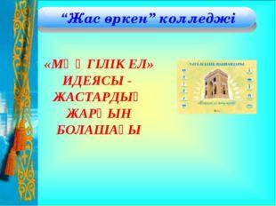 """""""Жас өркен"""" колледжі «МӘҢГІЛІК ЕЛ» ИДЕЯСЫ - ЖАСТАРДЫҢ ЖАРҚЫН БОЛАШАҒЫ"""