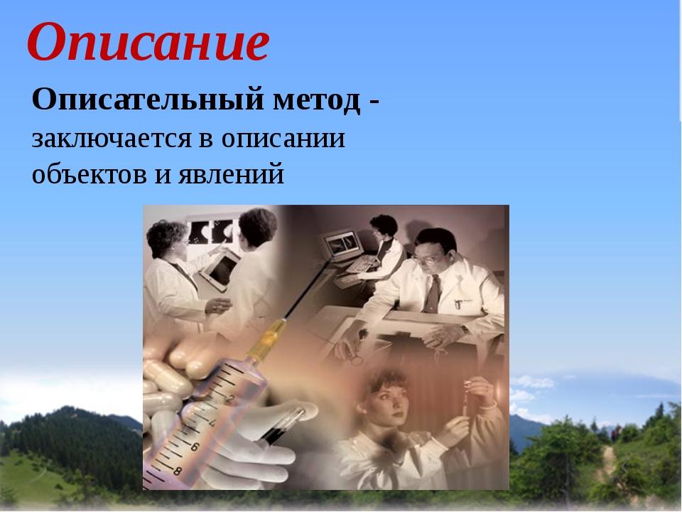 Описание Описательный метод - заключается в описании объектов и явлений