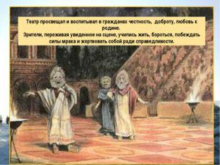 Театр просвещал и воспитывал в гражданах честность, доброту, любовь к родине.