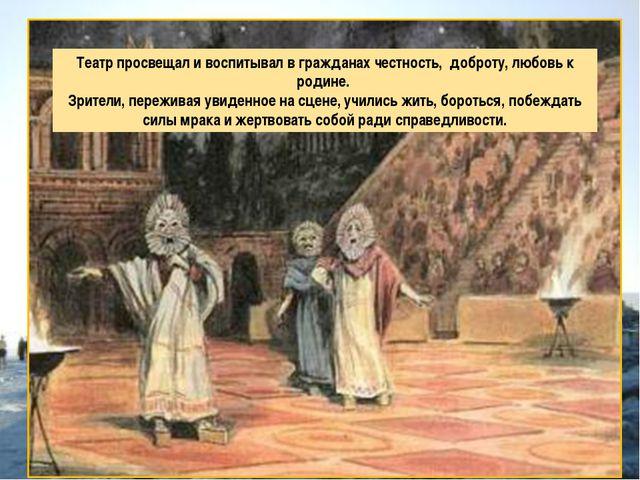 Театр просвещал и воспитывал в гражданах честность, доброту, любовь к родине....