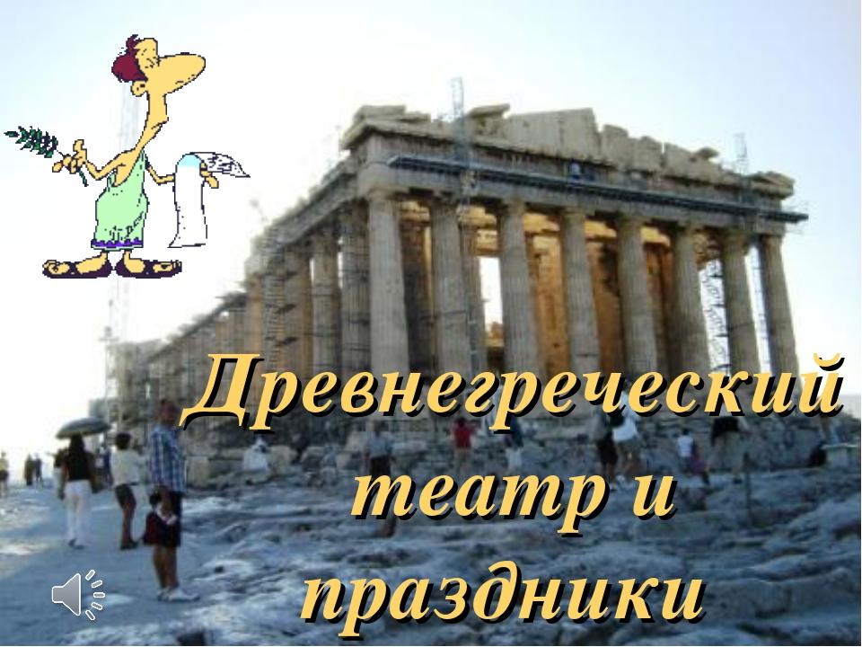 Древнегреческий театр и праздники