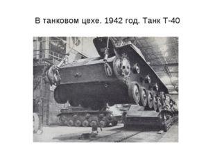 В танковом цехе. 1942 год. Танк Т-40